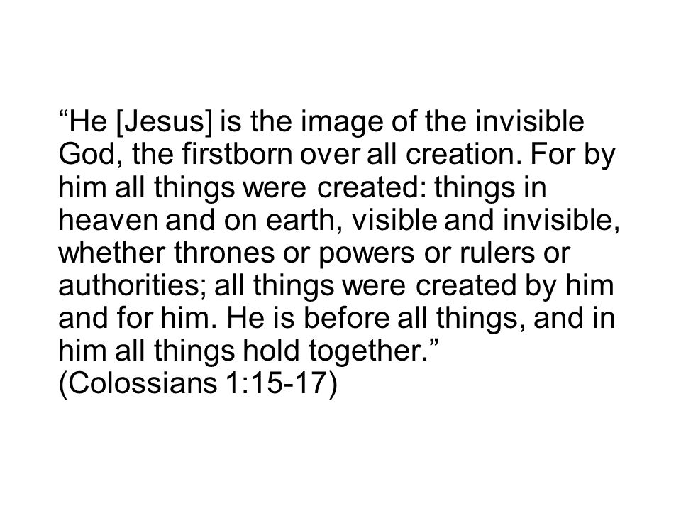 He [Jesus] is the image of the invisible God, the firstborn over all creation.